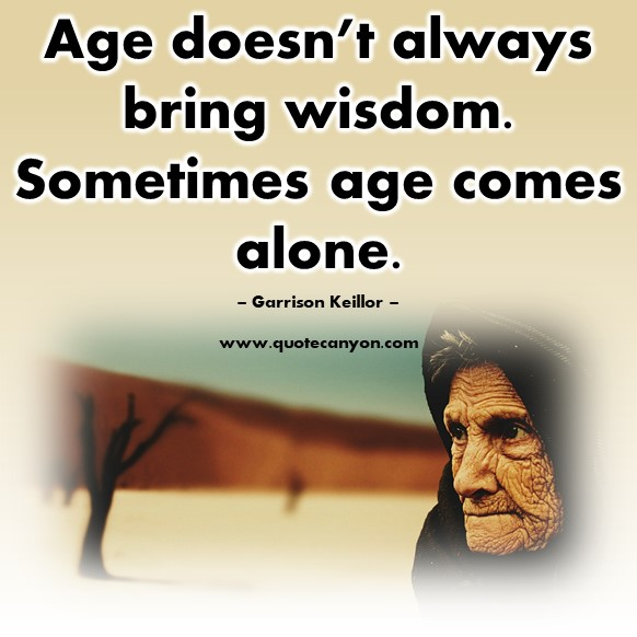 Famous quotations - Age doesn't always bring wisdom. Sometimes age comes alone - Garrison Keillor