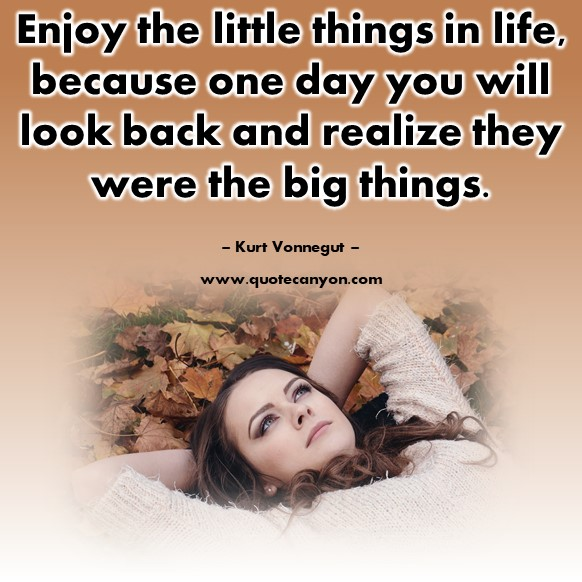 Famous quotes about life - Enjoy the little things in life, because one day you will look back and realize they were the big things - Kurt Vonnegut
