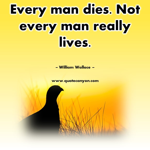 Famous movie quotes - Every man dies. Not every man really lives - William Wallace
