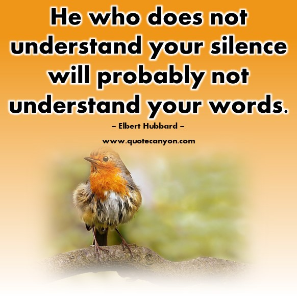 Famous quotes about life - He who does not understand your silence will probably not understand your words - Elbert Hubbard
