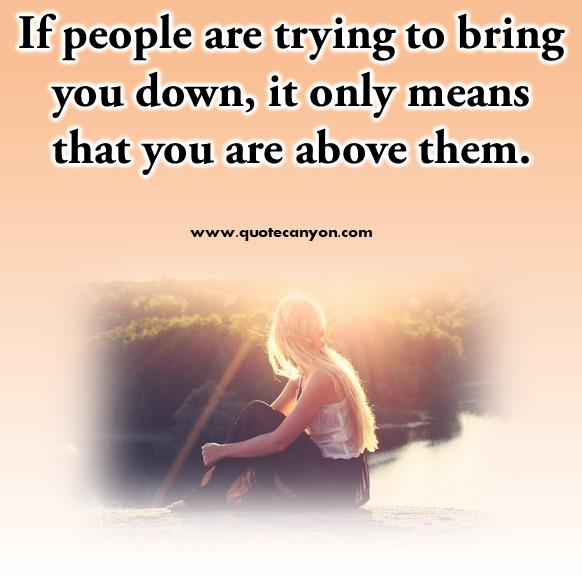Famous inspirational quotes - If people are trying to bring you down, it only means that you are above them