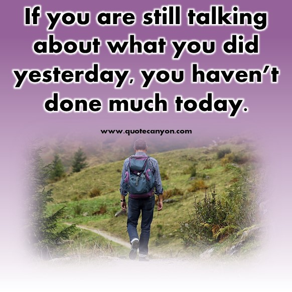 Famous inspirational quotes - If you are still talking about what you did yesterday, you haven't done much today