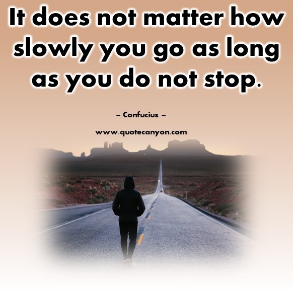 Quotes by famous people - It does not matter how slowly you go as long as you do not stop - Confucius