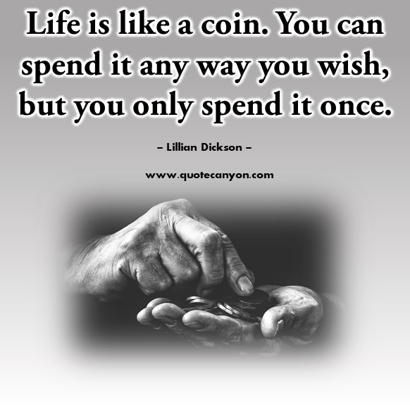 Famous quotes about life - Life is like a coin. You can spend it any way you wish, but you only spend it once - Lillian Dickson