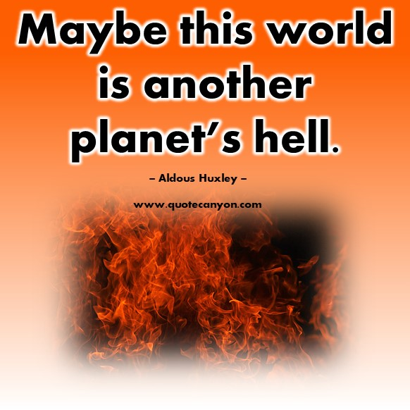 Famous quote - Maybe this world is another planet's hell - Aldous Huxley