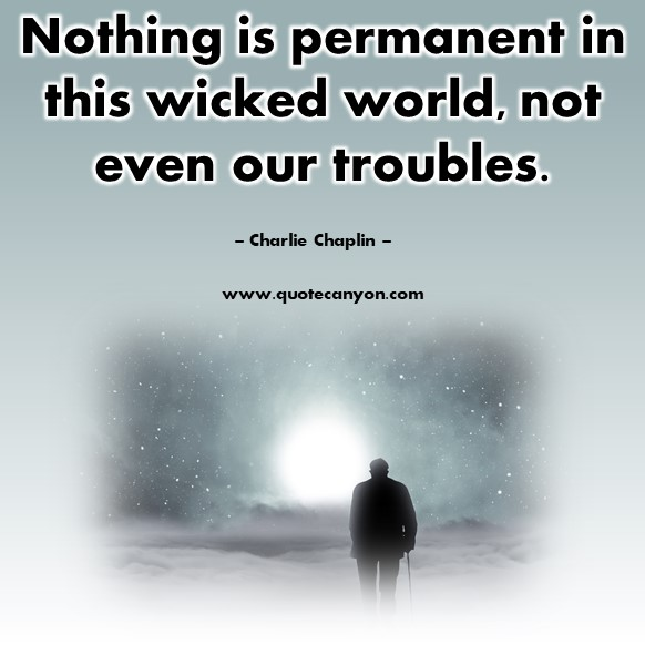Quotes by famous people - Nothing is permanent in this wicked world, not even our troubles - Charlie Chaplin