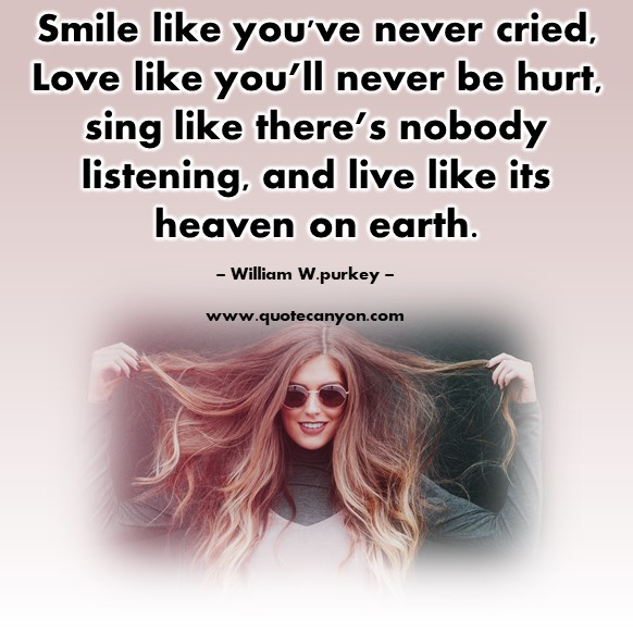 Famous love quotes - Smile like you've never cried, Love like you'll never be hurt - William W.purkey