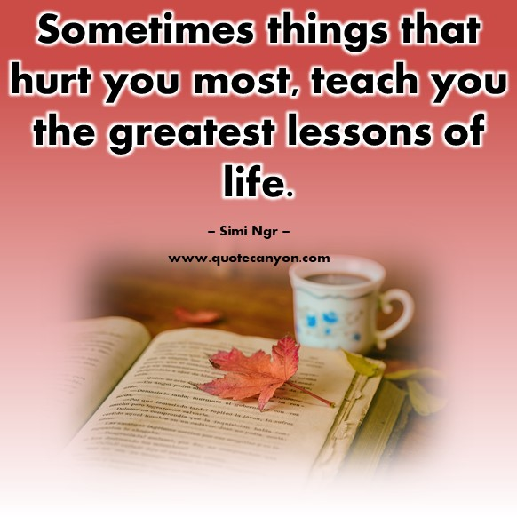 Famous quotes about life - Sometimes things that hurt you most, teach you the greatest lessons of life - Simi Ngr