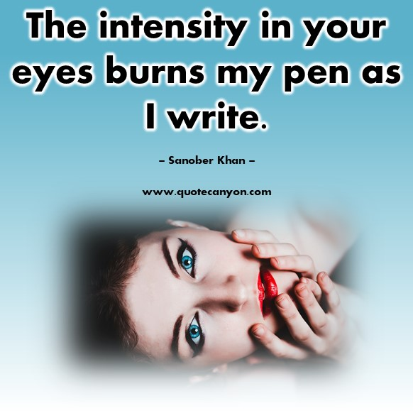 Famous love quotes - The intensity in your eyes burns my pen as I write - Sanober Khan