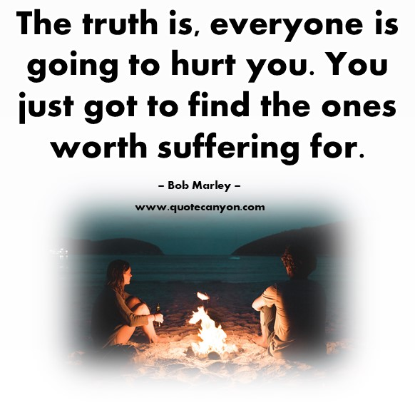 Famous quotations - The truth is, everyone is going to hurt you. You just got to find the ones worth suffering for - Bob Marley