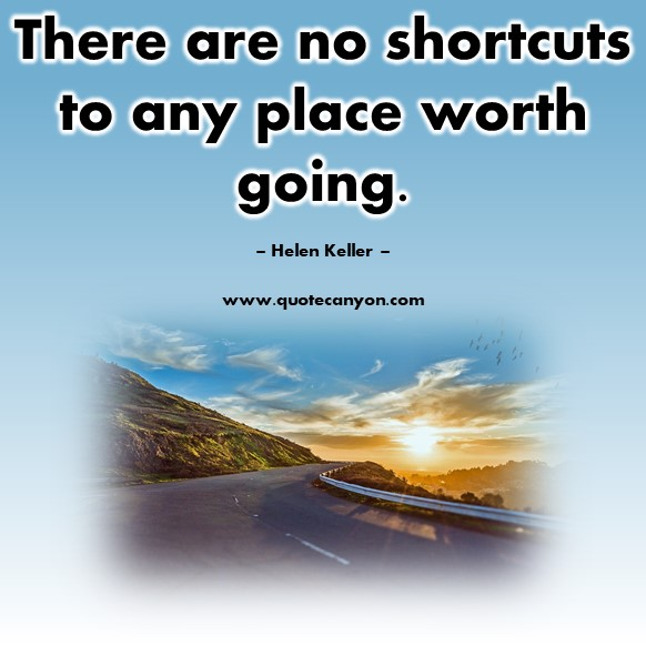 Famous inspirational quotes - There are no shortcuts to any place worth going - Helen Keller