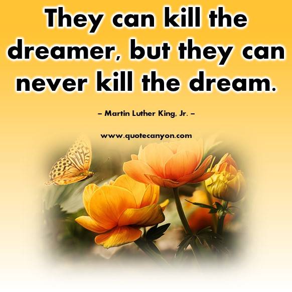 Quotes by famous people - They can kill the dreamer, but they can never kill the dream - Martin Luther King