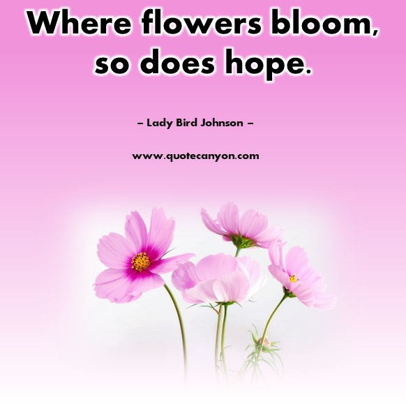 Famous quotes about life - Where flowers bloom, so does hope- Lady Bird Johnson