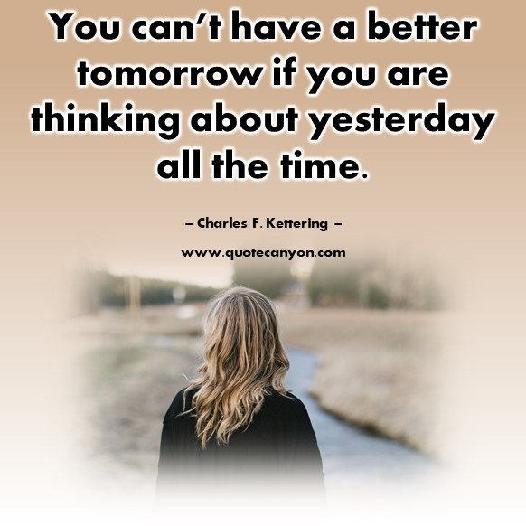 Famous inspirational quotes -You can't have a better tomorrow if you are thinking about yesterday all the time - Charles F. Kettering