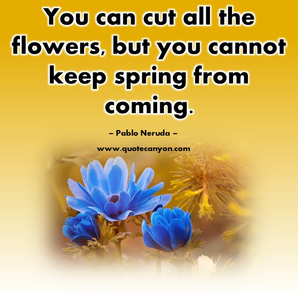 Famous inspirational quotes - You can cut all the flowers, but you cannot keep spring from coming - Pablo Neruda