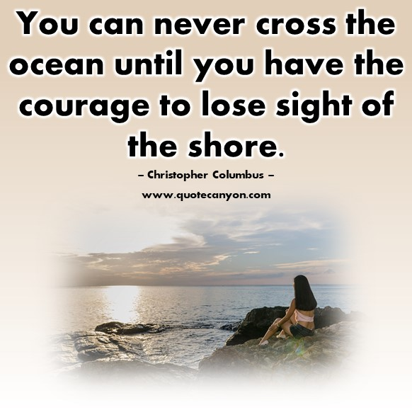 Famous Sayings - You can never cross the ocean until you have the courage to lose sight of the shore - Christopher Columbus