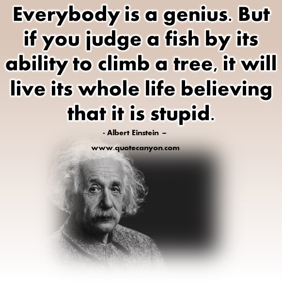 Famous quotations - Everybody is a genius. But if you judge a fish by its ability to climb a tree - Albert Einstein