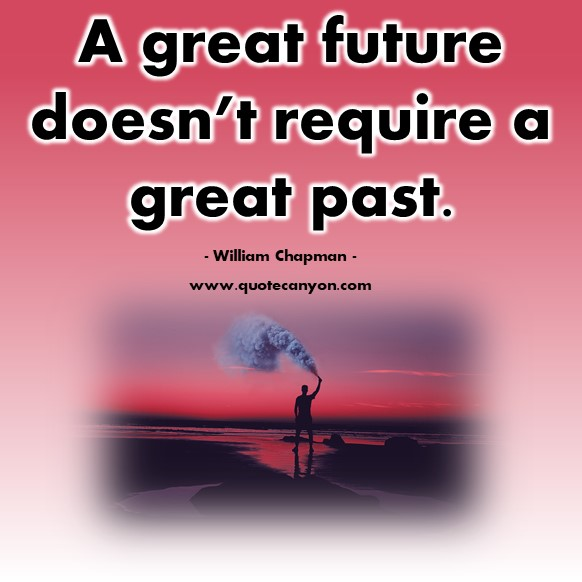 Famous quote - A great future doesn't require a great past - William Chapman