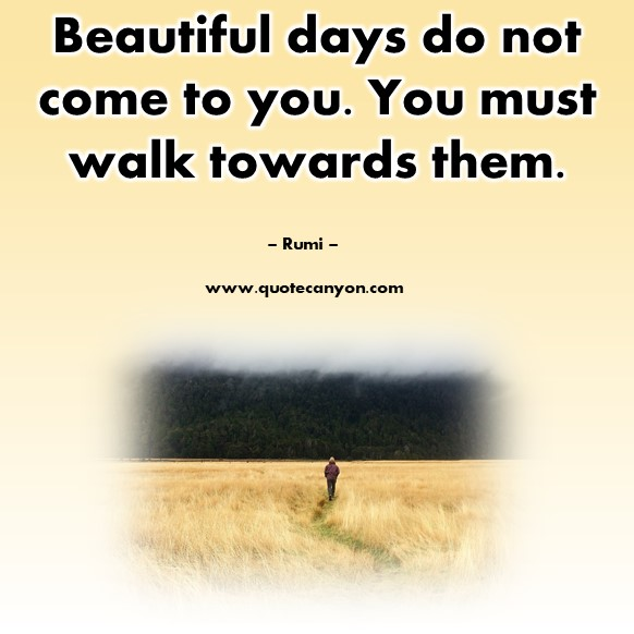 Famous quotes about life - Beautiful days do not come to you. You must walk towards them - Rumi