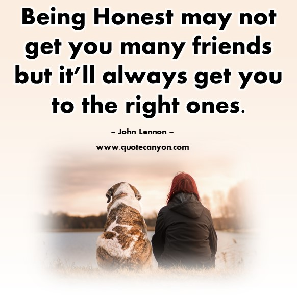 Famous quotes about friendship - Being Honest may not get you many friends but it'll always get you to the right ones - John Lennon