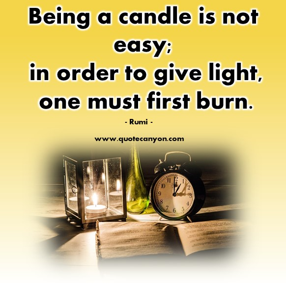 Famous inspirational quotes - Being a candle is not easy; in order to give light, one must first burn - Rumi