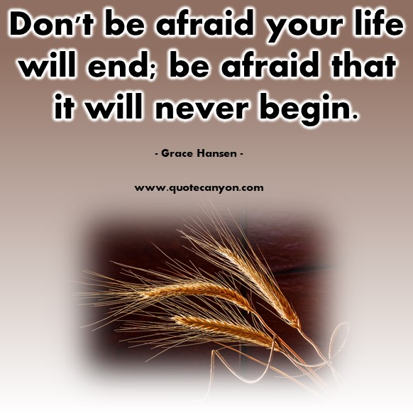 Famous quotes about life - Don't be afraid your life will end; be afraid that it will never begin - - Grace Hansen