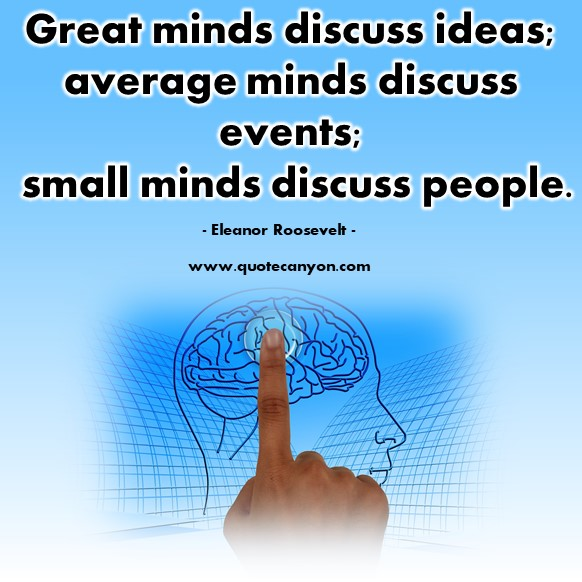 Famous inspirational quotes - Great minds discuss ideas; average minds discuss events; small minds discuss people - Eleanor Roosevelt