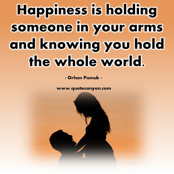 Famous love quotes - Happiness is holding someone in your arms and knowing you hold the whole world - Orhan Pamuk
