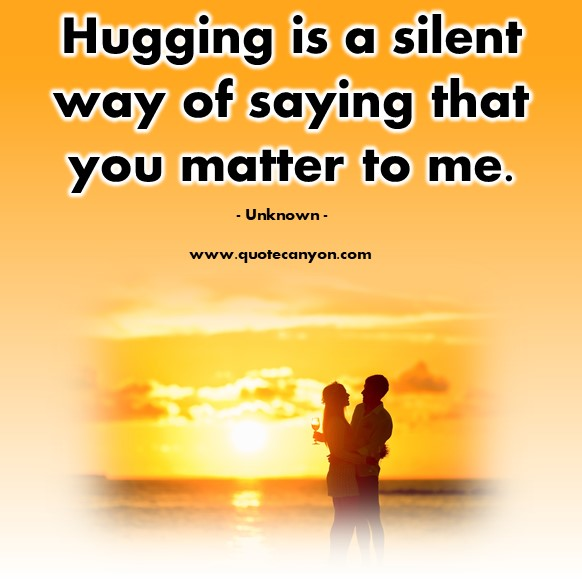 Famous love quotes - Hugging is a silent way of saying that you matter to me - Unknown