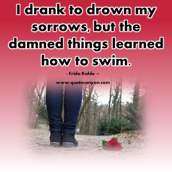 Famous quote - I drank to drown my sorrows, but the damned things learned how to swim - Frida Kahlo