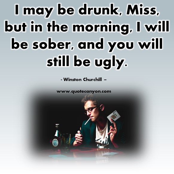 Famous quote - I may be drunk, Miss, but in the morning, I will be sober, and you will still be ugly - Winston Churchill