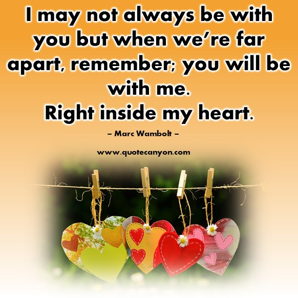Famous love quotes - I may not always be with you but when we're far apart, remember; you will be with me. Right inside my heart - Marc Wambolt