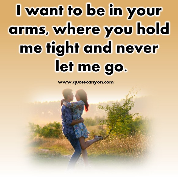 Famous love quotes - I want to be in your arms, where you hold me tight and never let me go