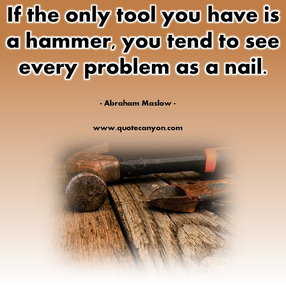 Famous quote - If the only tool you have is a hammer, you tend to see every problem as a nail - Abraham Maslow