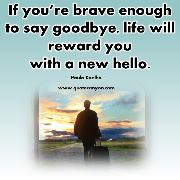 Famous quotes about life - If you're brave enough to say goodbye, life will reward you with a new hello - Paulo Coelho