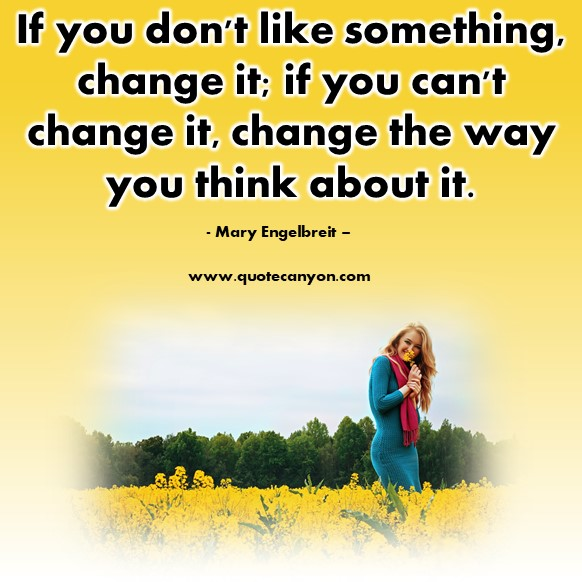 Famous sayings - If you don't like something, change it; if you can't change it, change the way you think about it - Mary Engelbreit