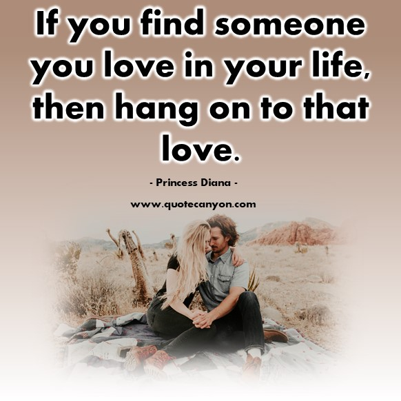 Famous love quotes - If you find someone you love in your life, then hang on to that love - Princess Diana