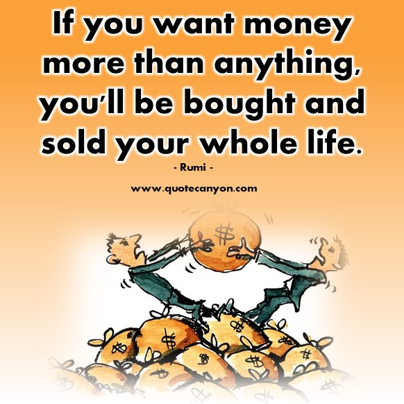 Famous quote - If you want money more than anything, you'll be bought and sold your whole life - Rumi