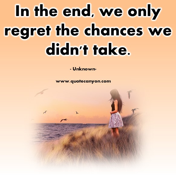Famous quotations - In the end, we only regret the chances we didn't take - Unknown
