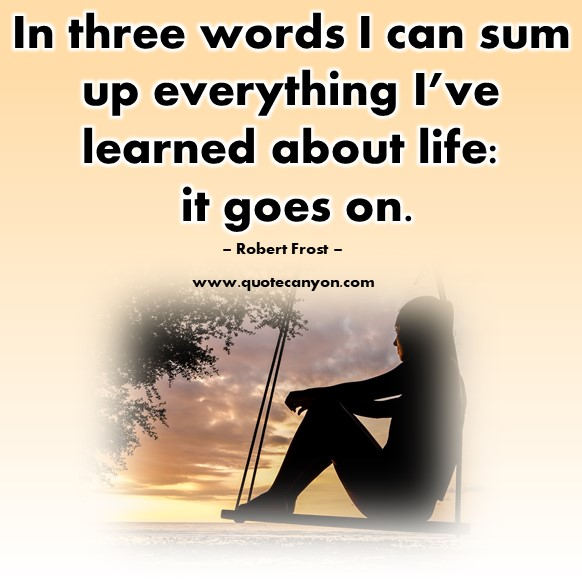 Famous quotes about life - In three words I can sum up everything I've learned about life, it goes on - Robert Frost