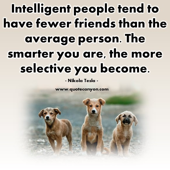 Famous quotations - Intelligent people tend to have fewer friends than the average person - Nikola Tesla
