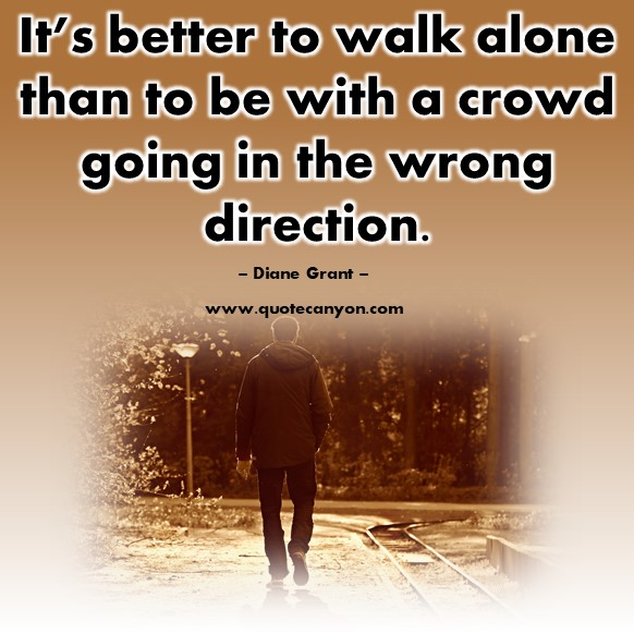 Famous sayings - It's better to walk alone than to be with a crowd going in the wrong direction - Diane Grant