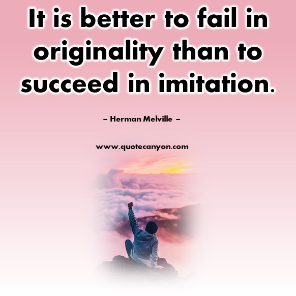 Famous quote - It is better to fail in originality than to succeed in imitation - Herman Melville
