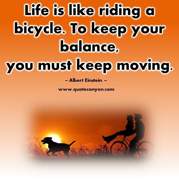 Famous quotes about life - Life is like riding a bicycle. To keep your balance, you must keep moving - Albert Einstein