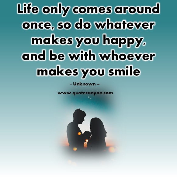 Famous quotes about life - Life only comes around once, so do whatever makes you happy - Unknown