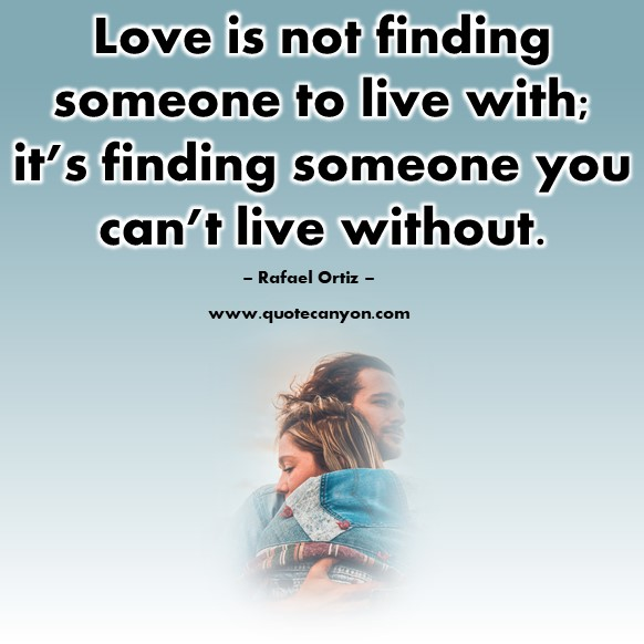 Famous love quotes - Love is not finding someone to live with; it's finding someone you can't live without - Rafael Ortiz