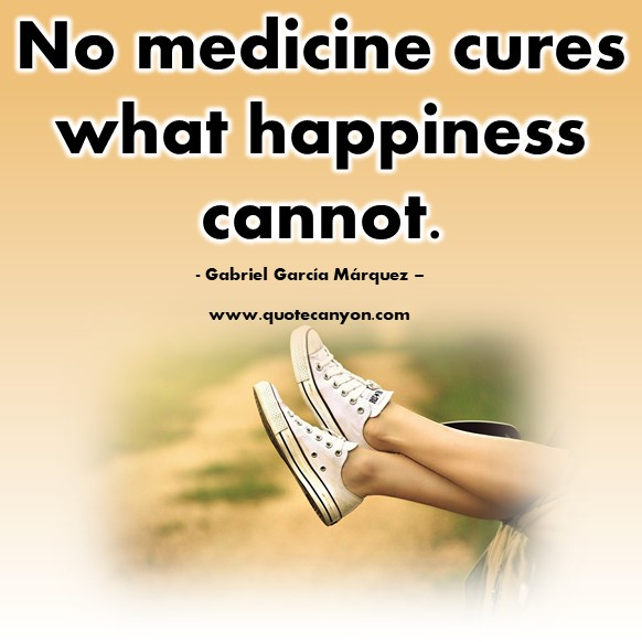 Happiness quote - No medicine cures what happiness cannot - Gabriel García Márquez