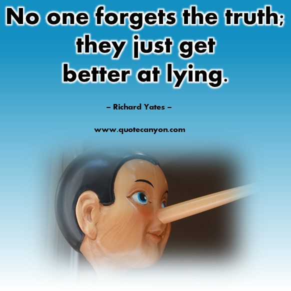 Famous quote - No one forgets the truth; they just get better at lying - Richard Yates