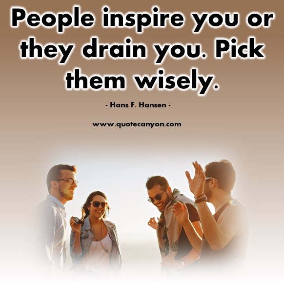 Famous inspirational quotes - People inspire you or they drain you. Pick them wisely - Hans F. Hansen
