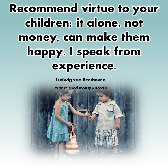 Famous quotations - Recommend virtue to your children; it alone, not money, can make them happy - Ludwig van Beethoven